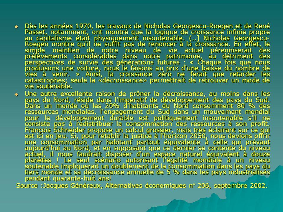 Dès les années 1970, les travaux de Nicholas Georgescu-Roegen et de René Passet, notamment, ont montré que la logique de croissance infinie propre au capitalisme était physiquement insoutenable. (..] Nicholas Georgescu-Roegen montre qu il ne suffit pas de renoncer à la croissance. En effet, le simple maintien de notre niveau de vie actuel pérenniserait des prélèvements considérables dans notre patrimoine, au détriment des perspectives de survie des générations futures : « Chaque fois que nous produisons une voiture, nous le faisons au prix d une baisse du nombre de vies à venir. » Ainsi, la croissance zéro ne ferait que retarder les catastrophes; seule la «décroissance» permettrait de retrouver un mode de vie soutenable.